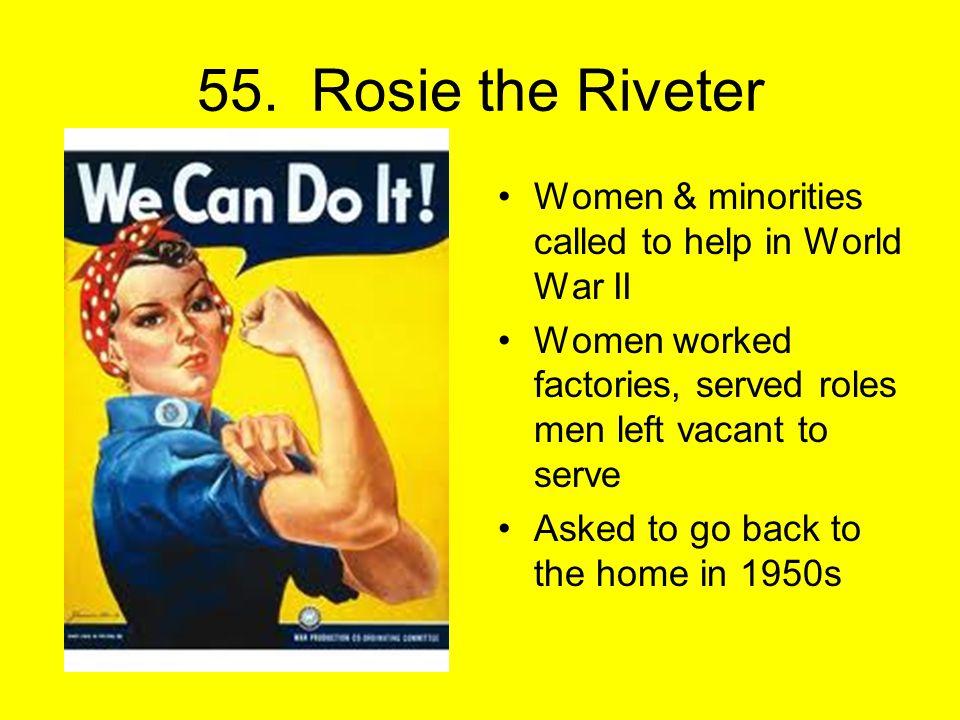 55. Rosie the Riveter Women & minorities called to help in World War II Women worked factories, served roles men left vacant to serve Asked to go back