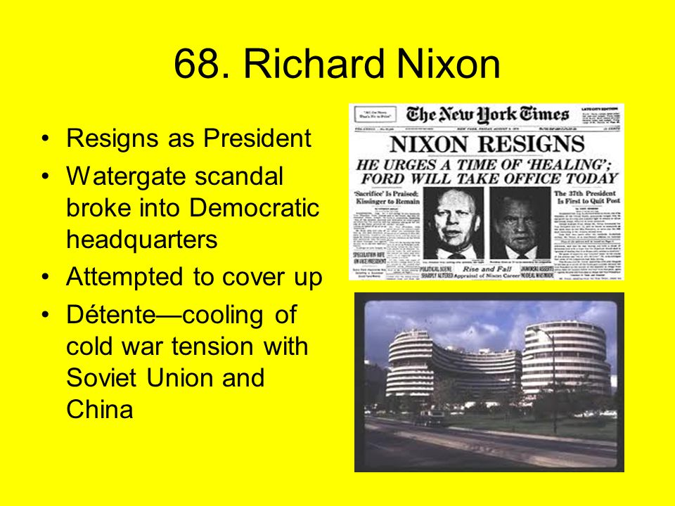 68. Richard Nixon Resigns as President Watergate scandal broke into Democratic headquarters Attempted to cover up Détente—cooling of cold war tension