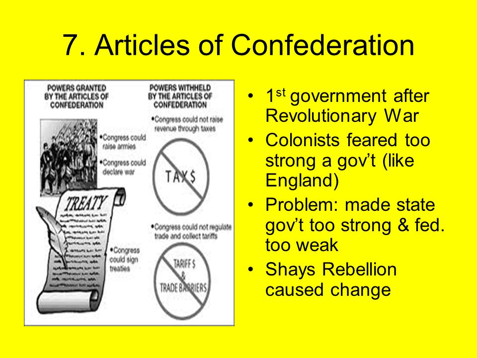 7. Articles of Confederation 1 st government after Revolutionary War Colonists feared too strong a gov't (like England) Problem: made state gov't too