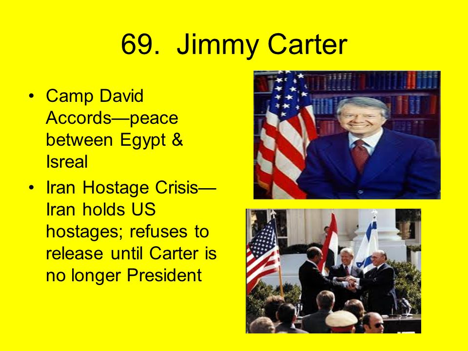 69. Jimmy Carter Camp David Accords—peace between Egypt & Isreal Iran Hostage Crisis— Iran holds US hostages; refuses to release until Carter is no lo