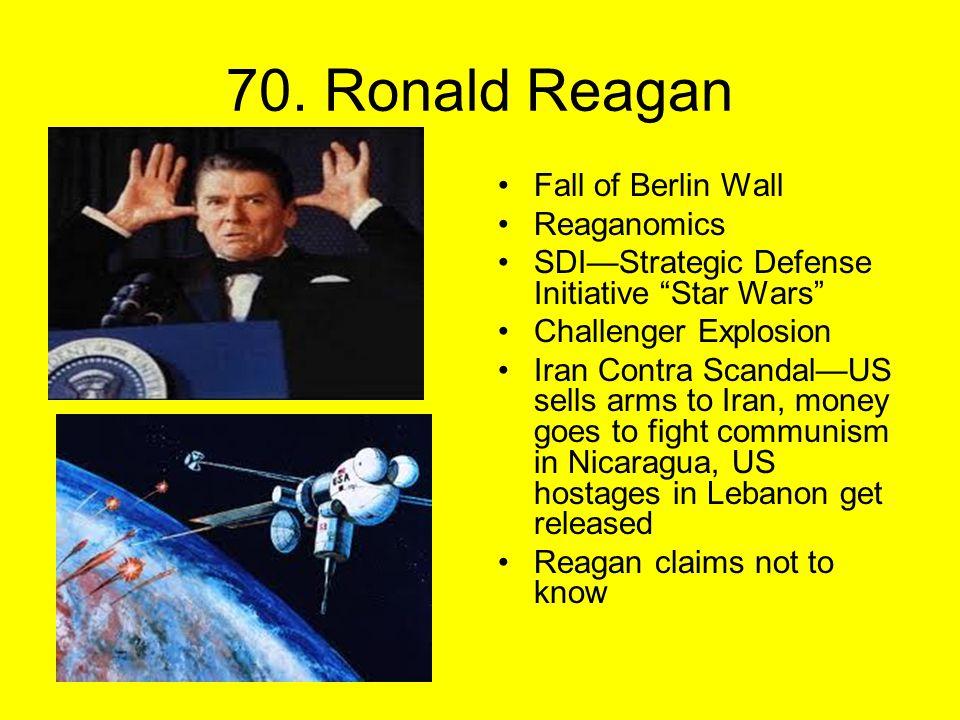 "70. Ronald Reagan Fall of Berlin Wall Reaganomics SDI—Strategic Defense Initiative ""Star Wars"" Challenger Explosion Iran Contra Scandal—US sells arms"