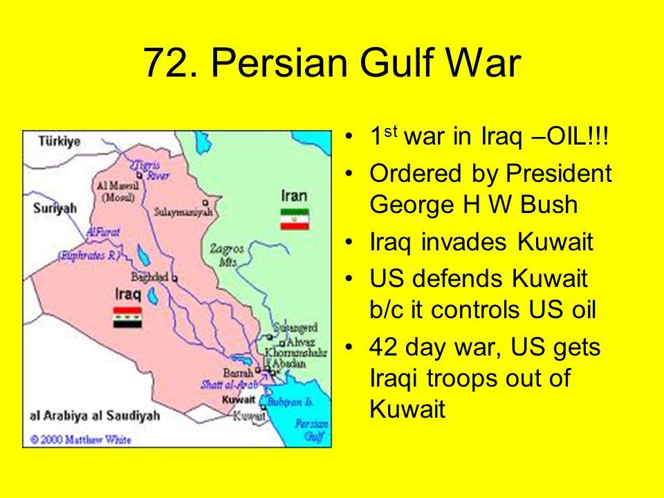 72. Persian Gulf War 1 st war in Iraq –OIL!!.