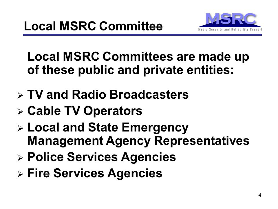 4 Local MSRC Committee Local MSRC Committees are made up of these public and private entities:  TV and Radio Broadcasters  Cable TV Operators  Local and State Emergency Management Agency Representatives  Police Services Agencies  Fire Services Agencies