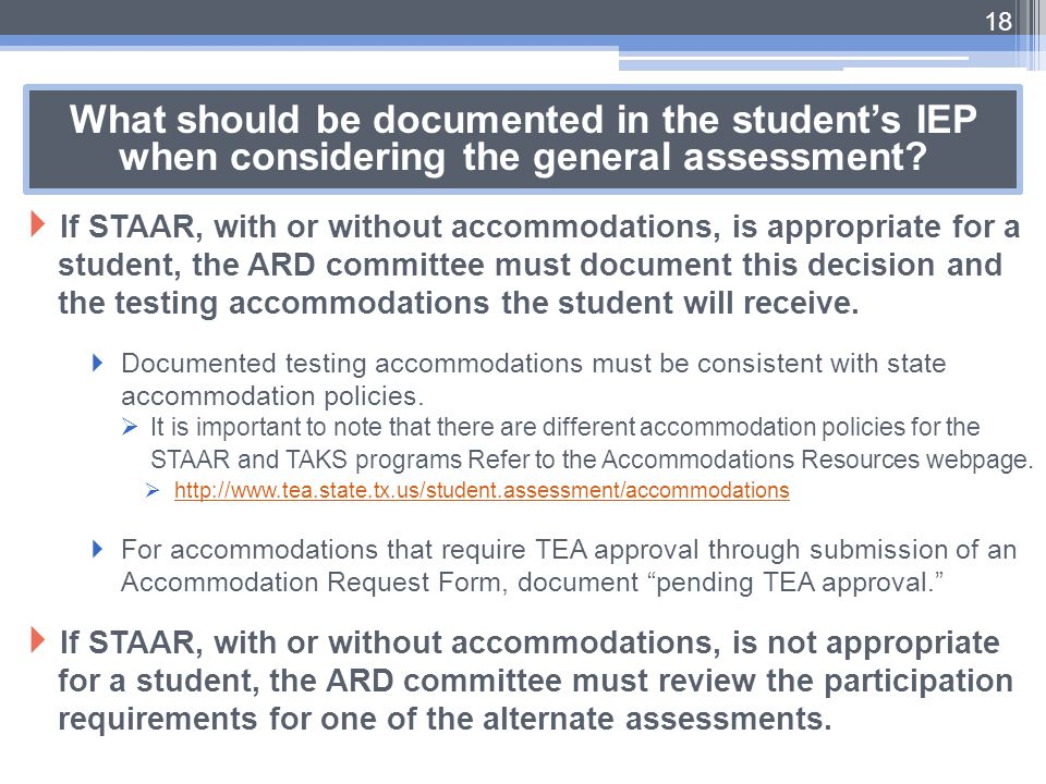 18 What should be documented in the student's IEP when considering the general assessment?  If STAAR, with or without accommodations, is appropriate
