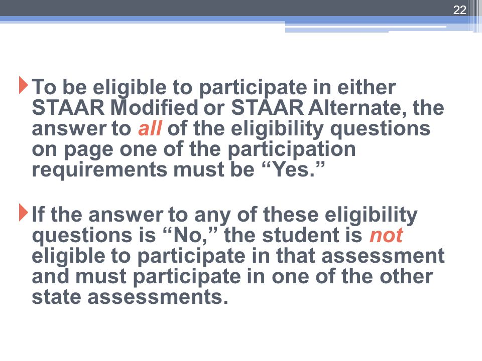  To be eligible to participate in either STAAR Modified or STAAR Alternate, the answer to all of the eligibility questions on page one of the partici
