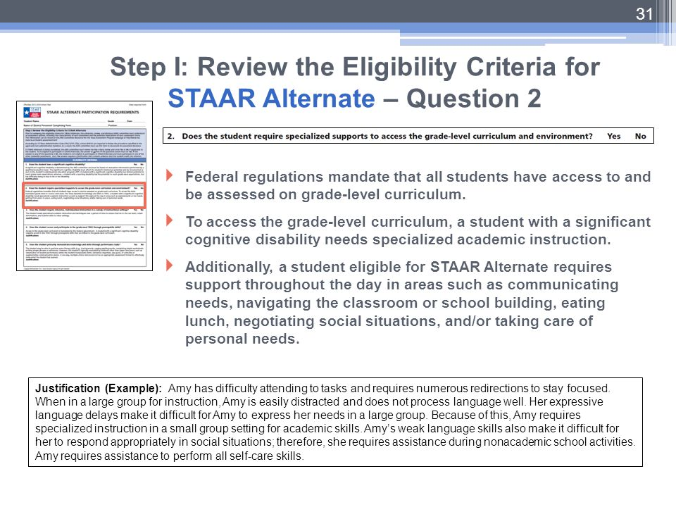31 Step I: Review the Eligibility Criteria for STAAR Alternate – Question 2 Justification (Example): Amy has difficulty attending to tasks and require