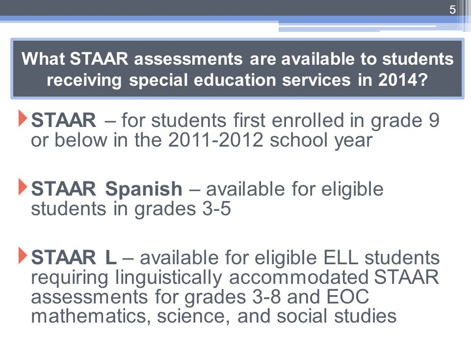 What STAAR assessments are available to students receiving special education services in 2014?  STAAR – for students first enrolled in grade 9 or bel