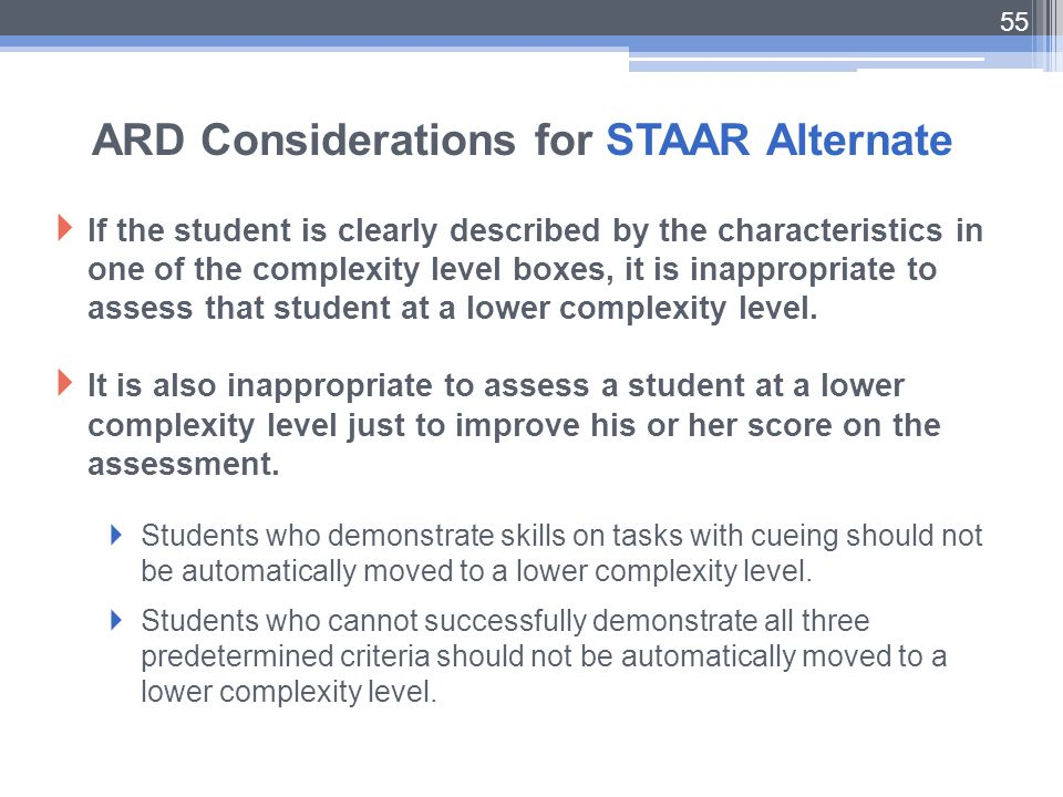 55 ARD Considerations for STAAR Alternate  If the student is clearly described by the characteristics in one of the complexity level boxes, it is ina