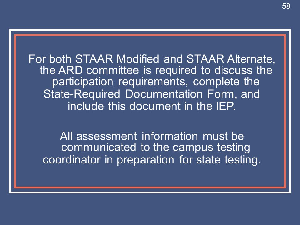 For both STAAR Modified and STAAR Alternate, the ARD committee is required to discuss the participation requirements, complete the State-Required Docu