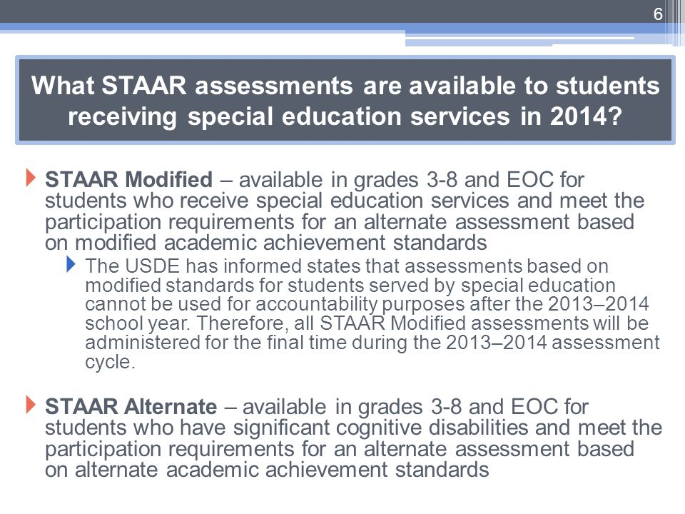 What STAAR assessments are available to students receiving special education services in 2014?  STAAR Modified – available in grades 3-8 and EOC for