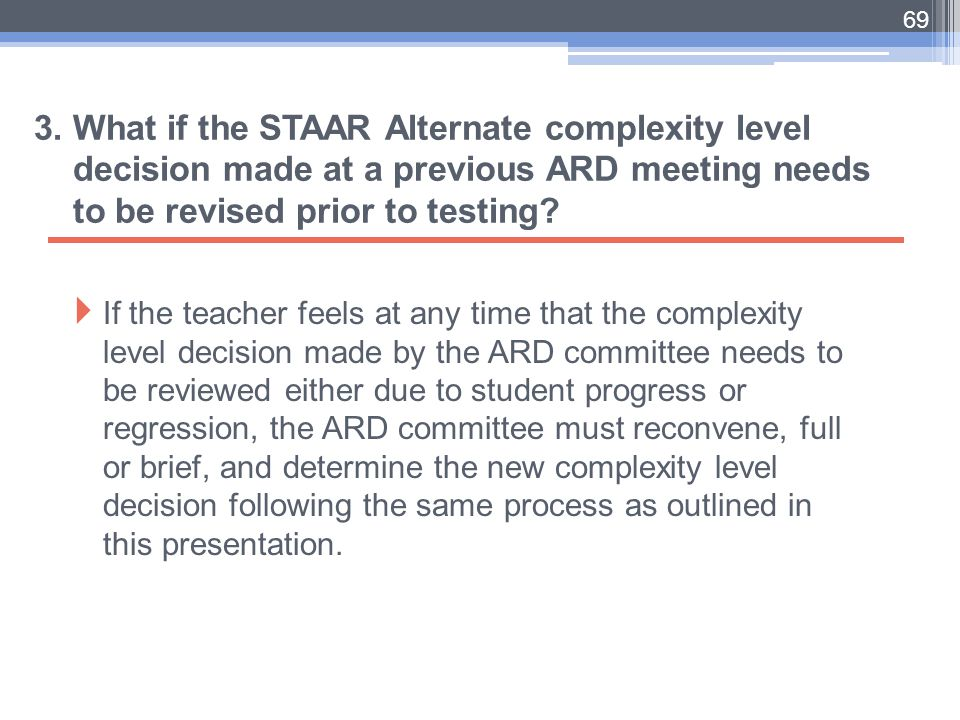 3. What if the STAAR Alternate complexity level decision made at a previous ARD meeting needs to be revised prior to testing?  If the teacher feels a
