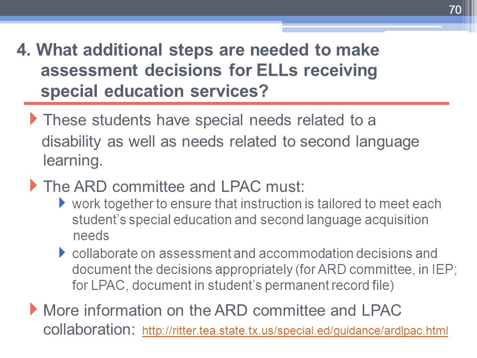 70 4. What additional steps are needed to make assessment decisions for ELLs receiving special education services?  These students have special needs