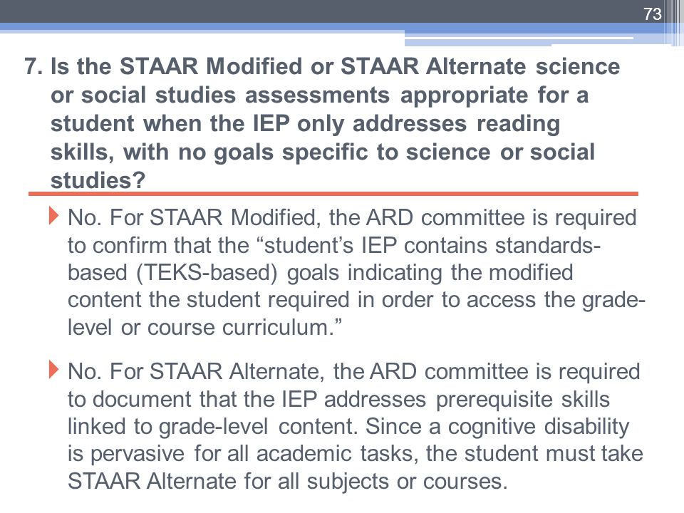 7. Is the STAAR Modified or STAAR Alternate science or social studies assessments appropriate for a student when the IEP only addresses reading skills