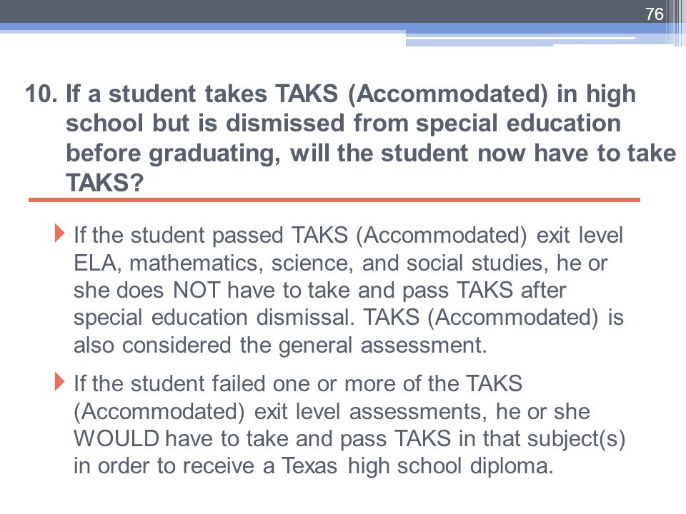 76 10. If a student takes TAKS (Accommodated) in high school but is dismissed from special education before graduating, will the student now have to t
