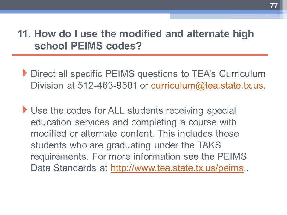 11. How do I use the modified and alternate high school PEIMS codes?  Direct all specific PEIMS questions to TEA's Curriculum Division at 512-463-958
