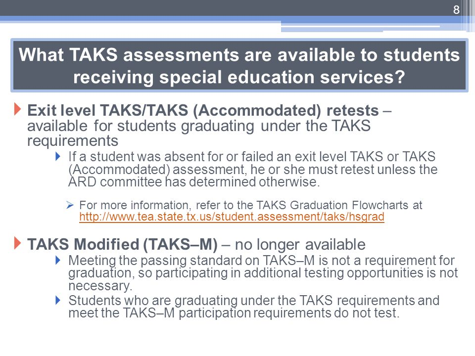 What TAKS assessments are available to students receiving special education services?  Exit level TAKS/TAKS (Accommodated) retests – available for st
