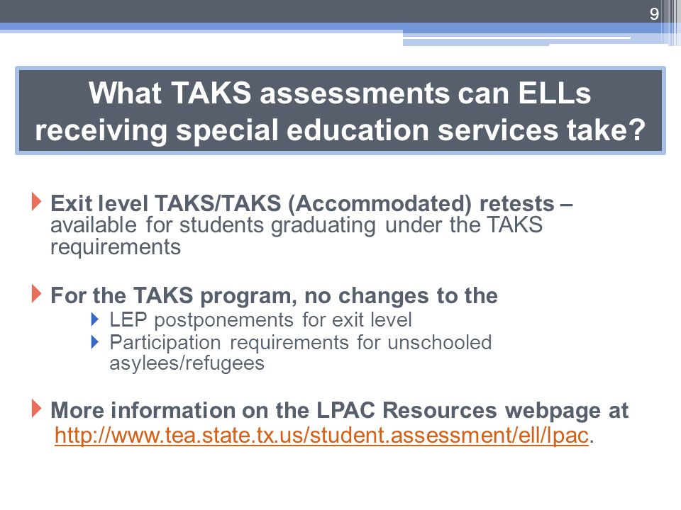 What TAKS assessments can ELLs receiving special education services take?  Exit level TAKS/TAKS (Accommodated) retests – available for students gradu