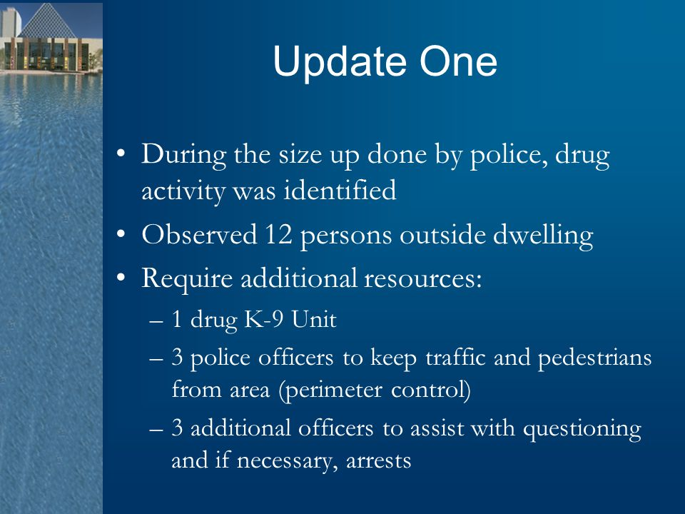 Update One During the size up done by police, drug activity was identified Observed 12 persons outside dwelling Require additional resources: –1 drug