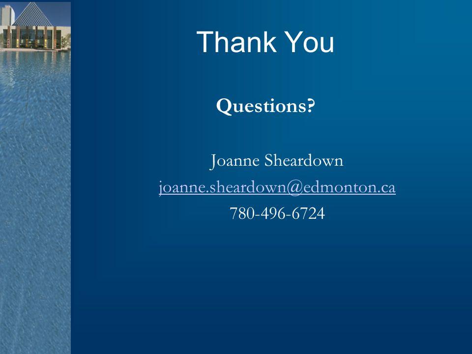 Thank You Questions? Joanne Sheardown joanne.sheardown@edmonton.ca 780-496-6724