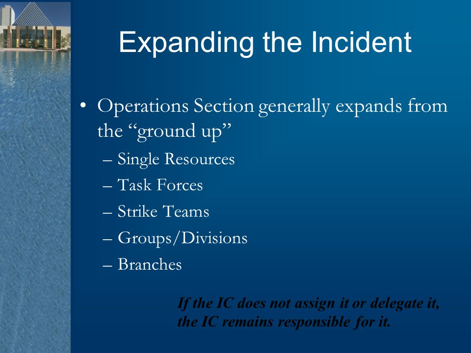 """Expanding the Incident Operations Section generally expands from the """"ground up"""" –Single Resources –Task Forces –Strike Teams –Groups/Divisions –Branc"""