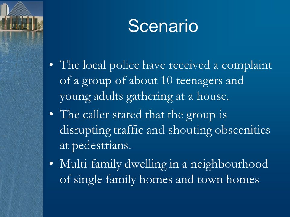Scenario The local police have received a complaint of a group of about 10 teenagers and young adults gathering at a house. The caller stated that the