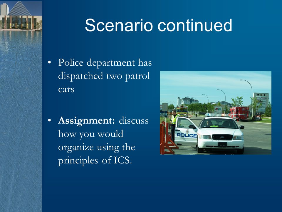 Scenario continued Police department has dispatched two patrol cars Assignment: discuss how you would organize using the principles of ICS.