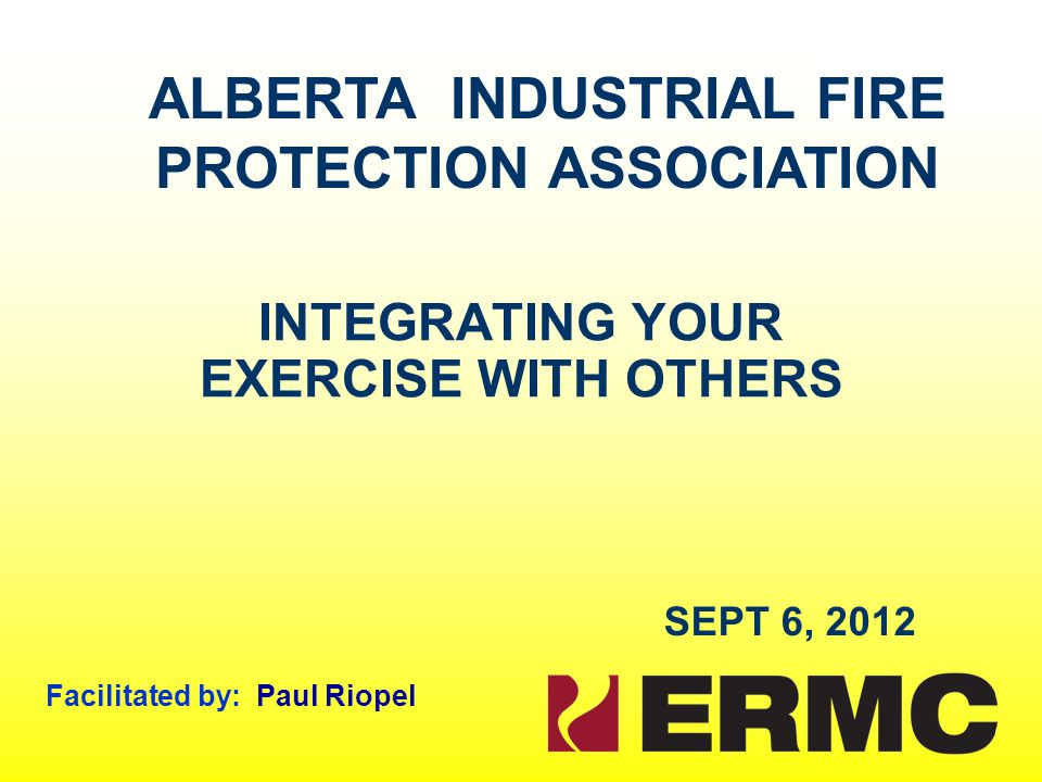 INTEGRATING YOUR EXERCISE WITH OTHERS SEPT 6, 2012 Facilitated by: Paul Riopel ALBERTA INDUSTRIAL FIRE PROTECTION ASSOCIATION