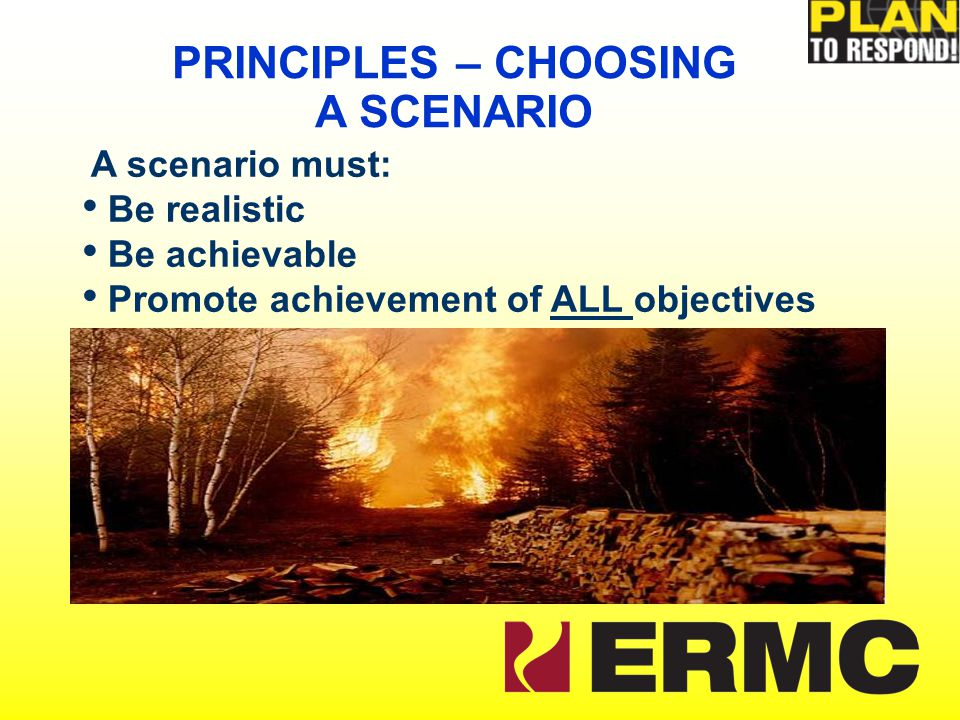 A scenario must: Be realistic Be achievable Promote achievement of ALL objectives PRINCIPLES – CHOOSING A SCENARIO