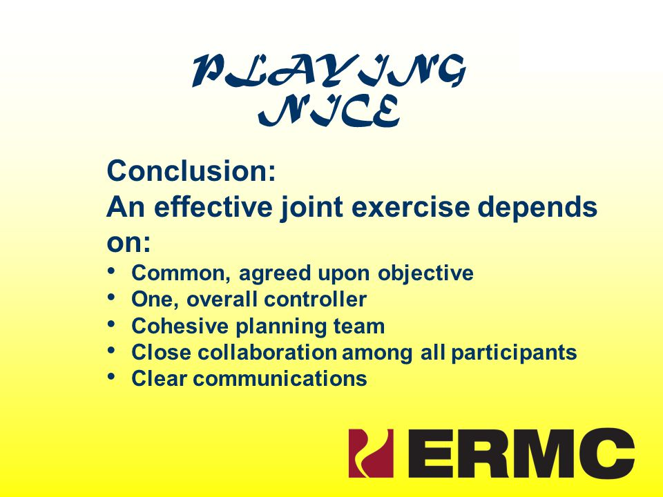 PLAYING NICE Conclusion: An effective joint exercise depends on: Common, agreed upon objective One, overall controller Cohesive planning team Close co