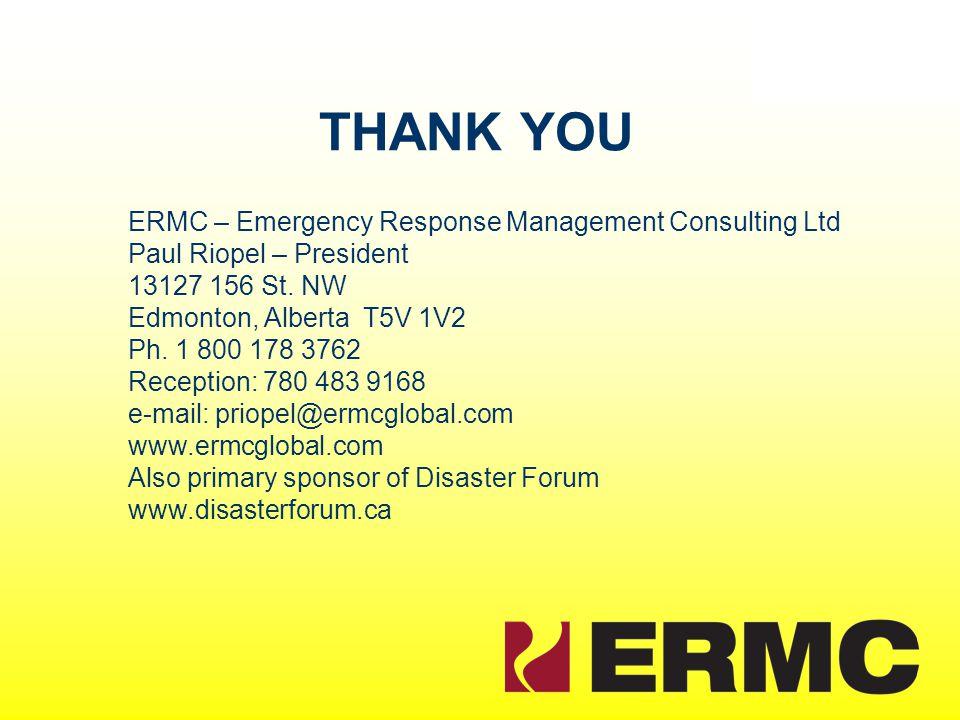 THANK YOU ERMC – Emergency Response Management Consulting Ltd Paul Riopel – President 13127 156 St. NW Edmonton, Alberta T5V 1V2 Ph. 1 800 178 3762 Re