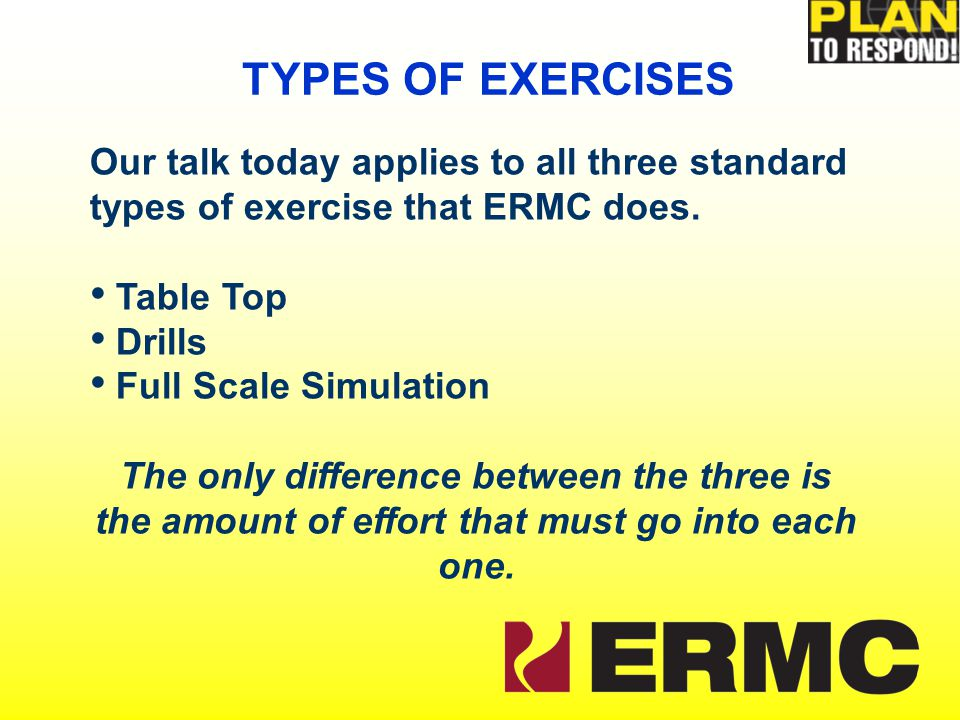Our talk today applies to all three standard types of exercise that ERMC does.