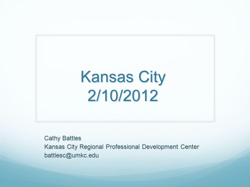 Kansas City 2/10/2012 Cathy Battles Kansas City Regional Professional Development Center battlesc@umkc.edu