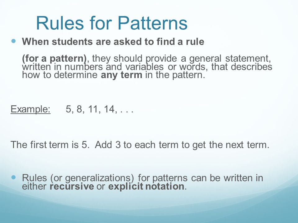 Rules for Patterns When students are asked to find a rule (for a pattern), they should provide a general statement, written in numbers and variables or words, that describes how to determine any term in the pattern.