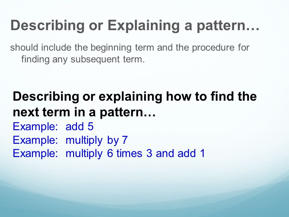 Describing or Explaining a pattern… should include the beginning term and the procedure for finding any subsequent term.