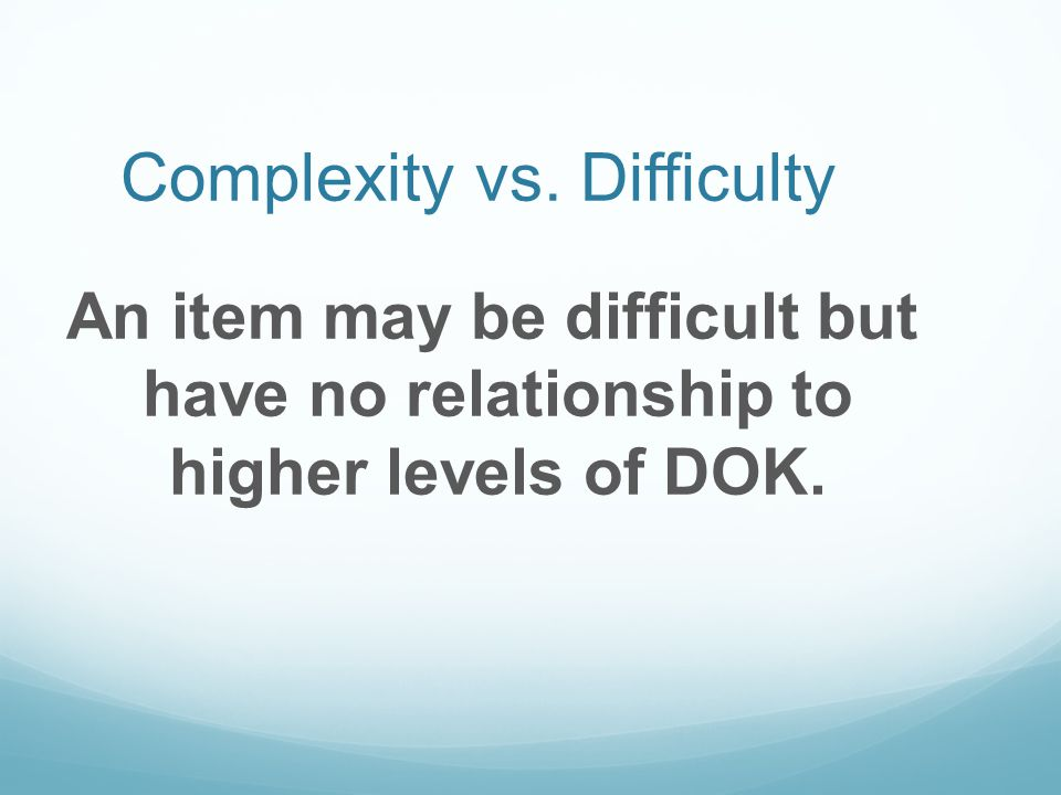 Complexity vs. Difficulty An item may be difficult but have no relationship to higher levels of DOK.