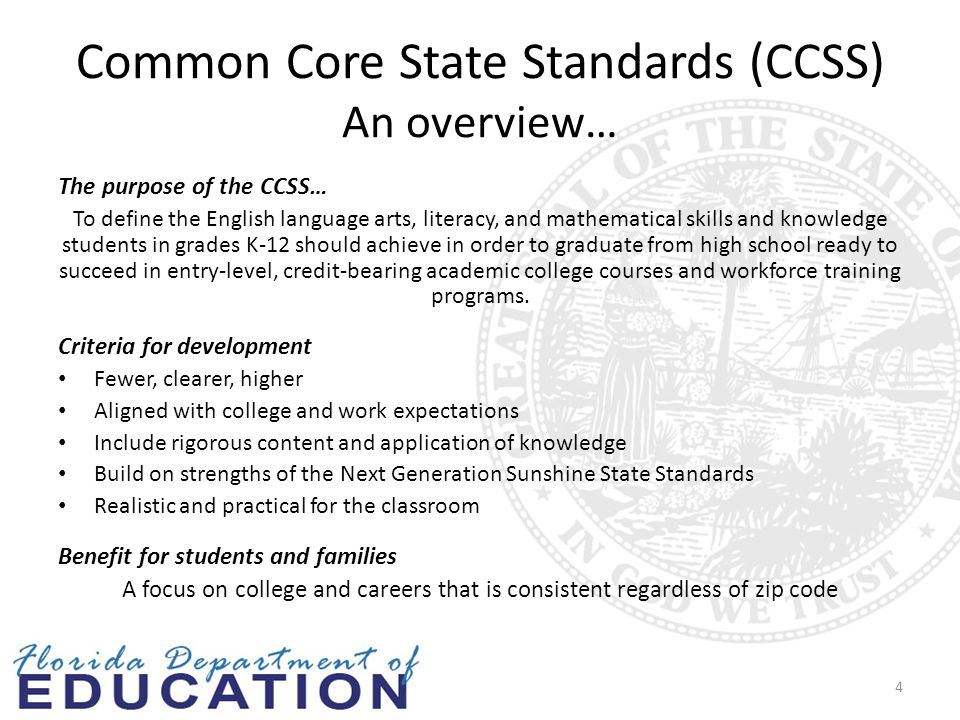 Common Core State Standards (CCSS) An overview… The purpose of the CCSS… To define the English language arts, literacy, and mathematical skills and knowledge students in grades K-12 should achieve in order to graduate from high school ready to succeed in entry-level, credit-bearing academic college courses and workforce training programs.