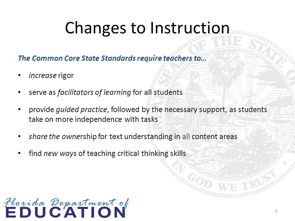 Changes to Instruction The Common Core State Standards require teachers to… increase rigor serve as facilitators of learning for all students provide guided practice, followed by the necessary support, as students take on more independence with tasks share the ownership for text understanding in all content areas find new ways of teaching critical thinking skills 6