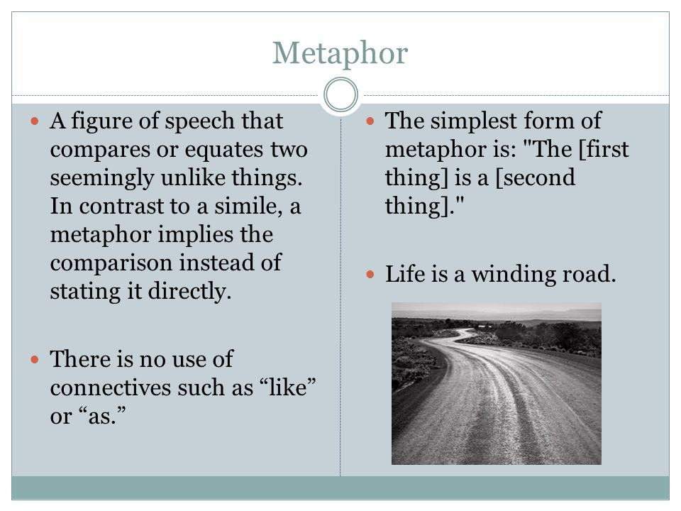 Metaphor A figure of speech that compares or equates two seemingly unlike things. In contrast to a simile, a metaphor implies the comparison instead o