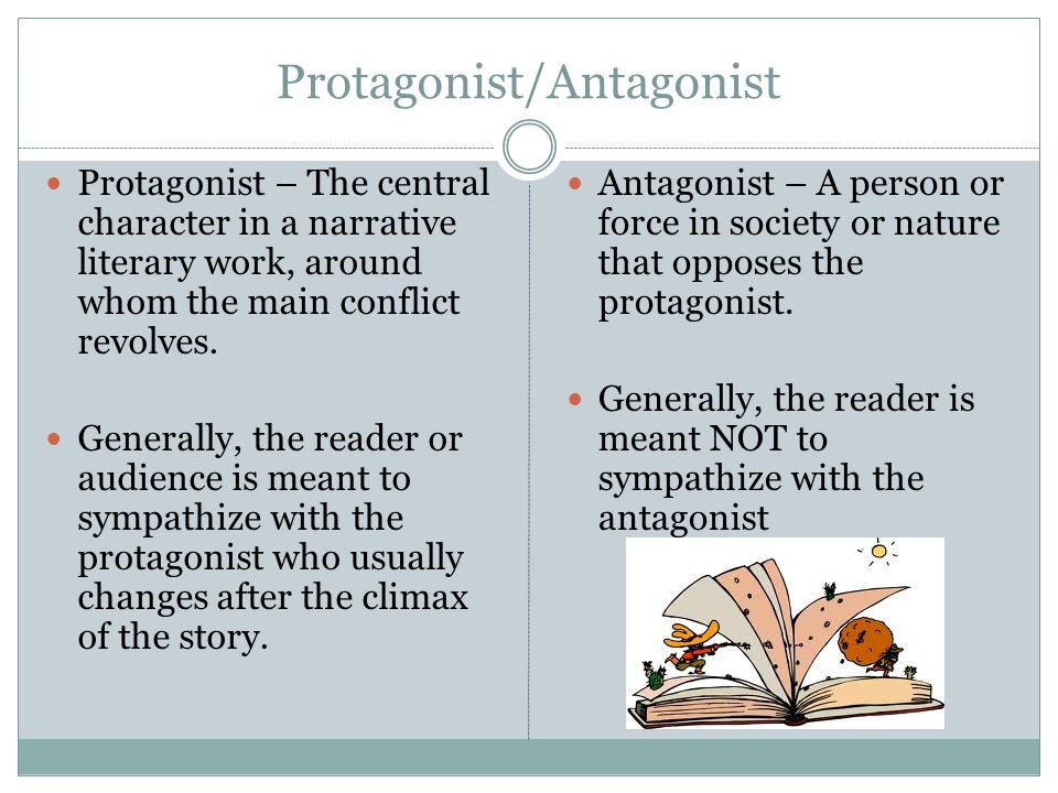 Protagonist/Antagonist Protagonist – The central character in a narrative literary work, around whom the main conflict revolves. Generally, the reader