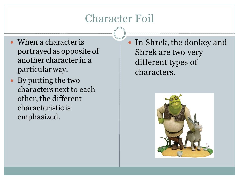 Character Foil When a character is portrayed as opposite of another character in a particular way. By putting the two characters next to each other, t