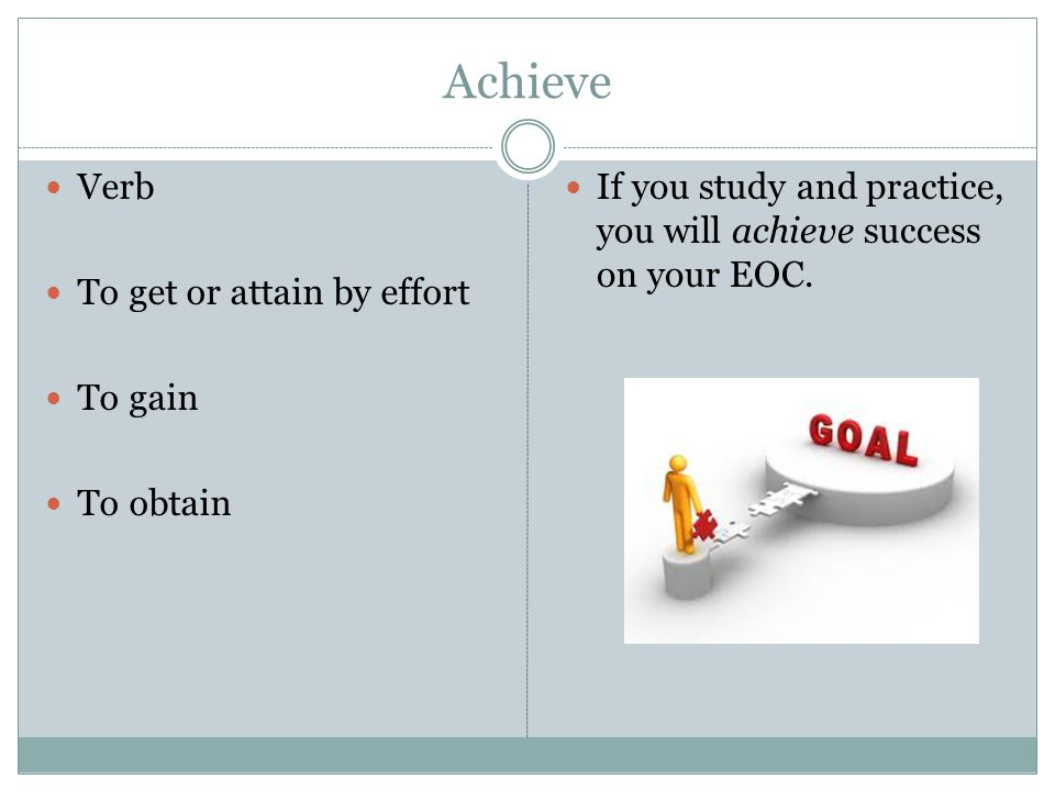 Achieve Verb To get or attain by effort To gain To obtain If you study and practice, you will achieve success on your EOC.