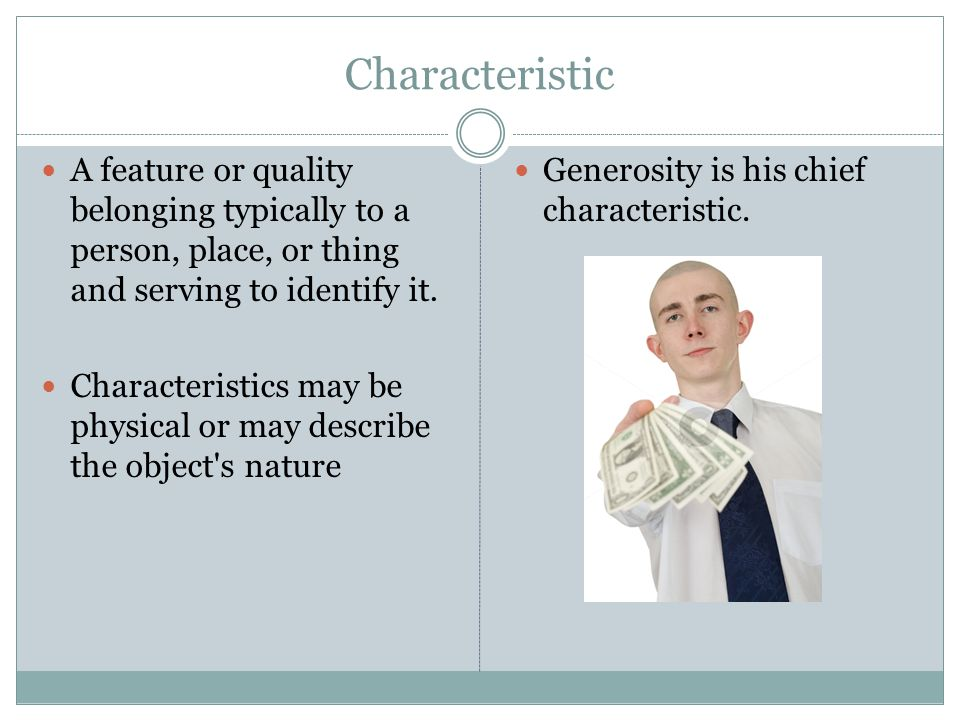 Characteristic A feature or quality belonging typically to a person, place, or thing and serving to identify it.