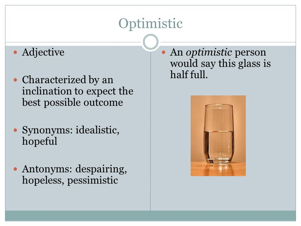 Optimistic Adjective Characterized by an inclination to expect the best possible outcome Synonyms: idealistic, hopeful Antonyms: despairing, hopeless,
