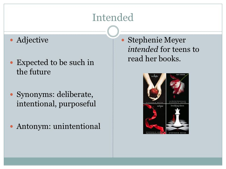 Intended Adjective Expected to be such in the future Synonyms: deliberate, intentional, purposeful Antonym: unintentional Stephenie Meyer intended for