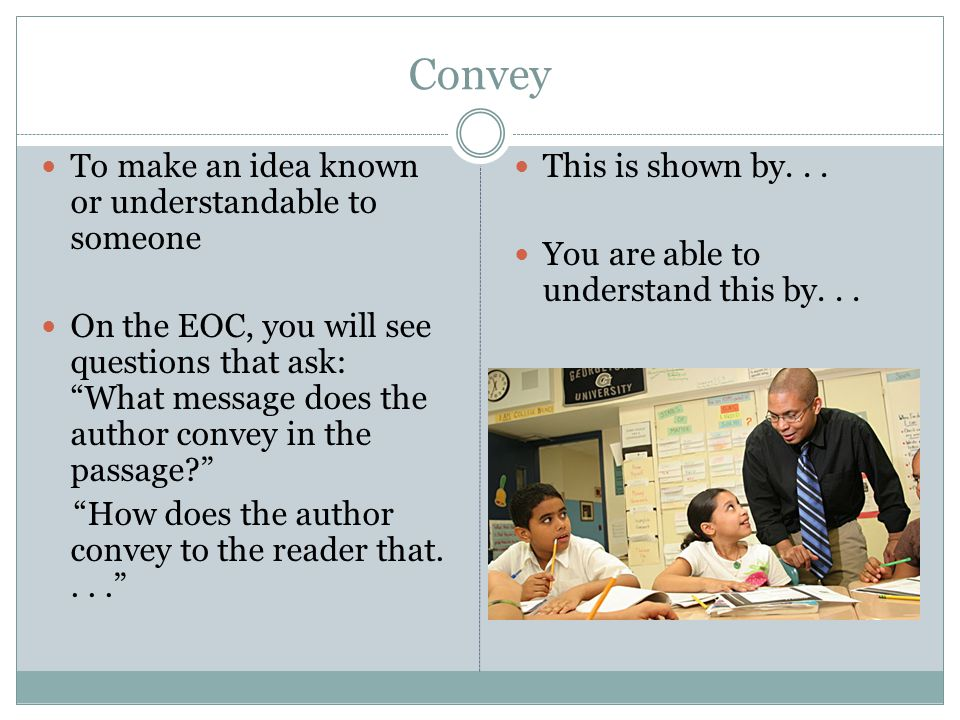 Convey To make an idea known or understandable to someone On the EOC, you will see questions that ask: What message does the author convey in the passage? How does the author convey to the reader that.... This is shown by...