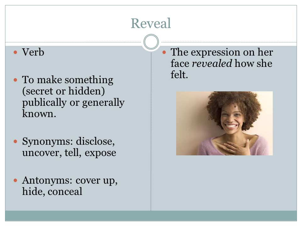 Reveal Verb To make something (secret or hidden) publically or generally known.