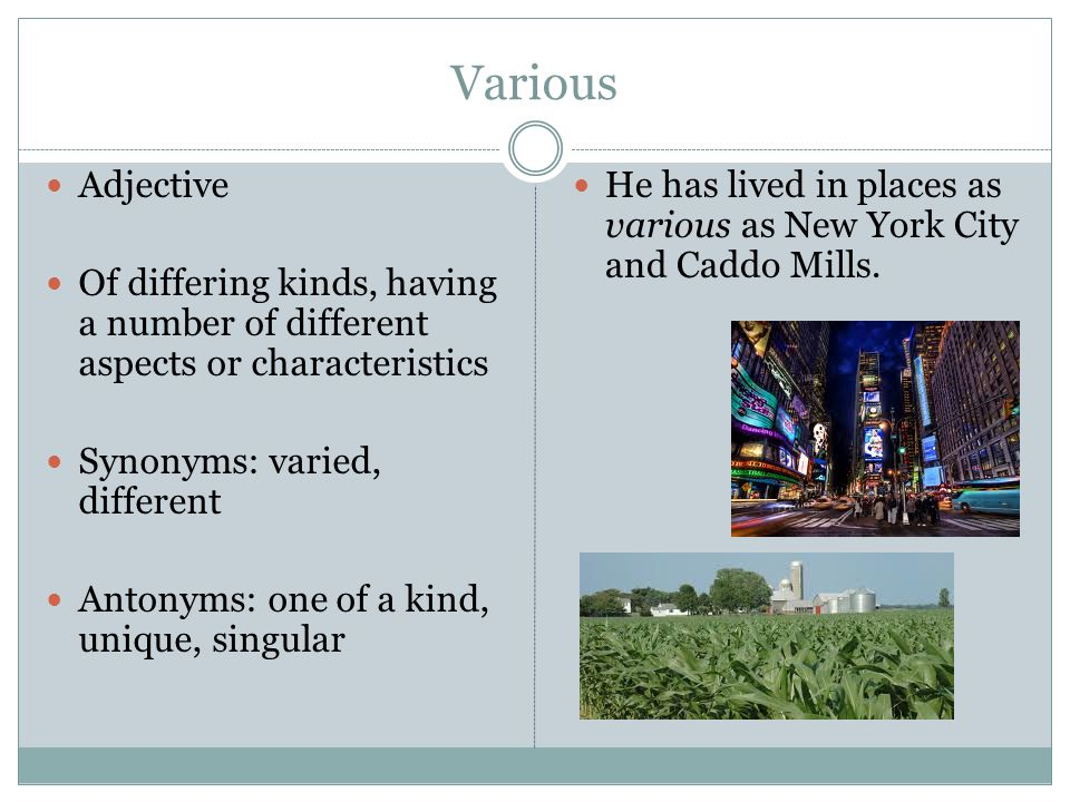 Various Adjective Of differing kinds, having a number of different aspects or characteristics Synonyms: varied, different Antonyms: one of a kind, unique, singular He has lived in places as various as New York City and Caddo Mills.