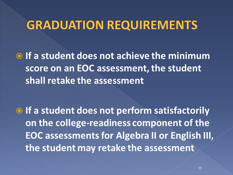  If a student does not achieve the minimum score on an EOC assessment, the student shall retake the assessment  If a student does not perform satisfactorily on the college-readiness component of the EOC assessments for Algebra II or English III, the student may retake the assessment 15
