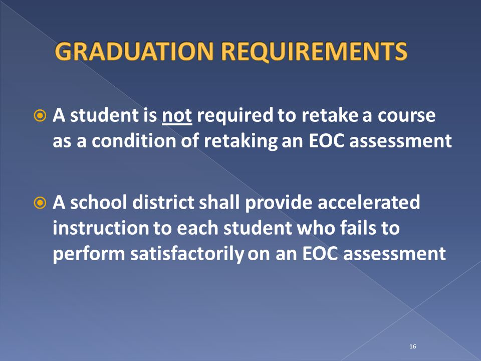  A student is not required to retake a course as a condition of retaking an EOC assessment  A school district shall provide accelerated instruction to each student who fails to perform satisfactorily on an EOC assessment 16