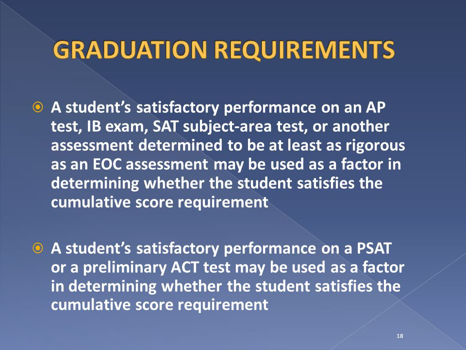  A student's satisfactory performance on an AP test, IB exam, SAT subject-area test, or another assessment determined to be at least as rigorous as an EOC assessment may be used as a factor in determining whether the student satisfies the cumulative score requirement  A student's satisfactory performance on a PSAT or a preliminary ACT test may be used as a factor in determining whether the student satisfies the cumulative score requirement 18